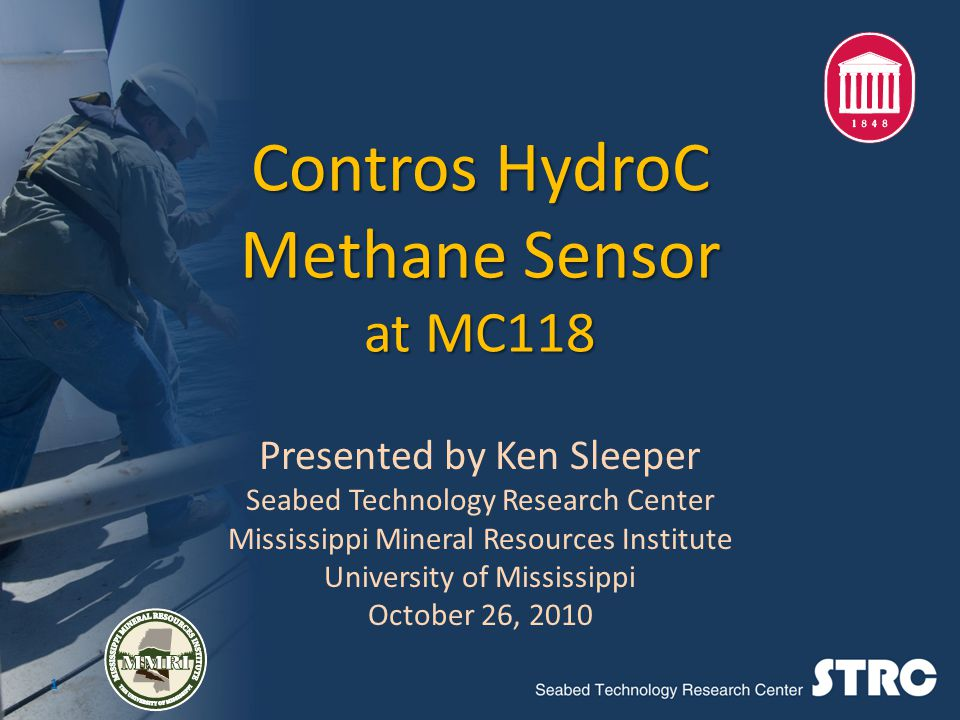 Contros HydroC Methane Sensor at MC118 Presented by Ken Sleeper Seabed Technology Research Center Mississippi Mineral Resources Institute University of Mississippi October 26, 2010 1
