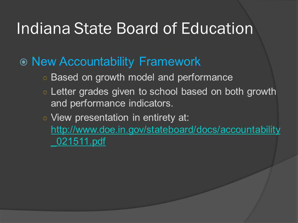 Indiana State Board of Education  New Accountability Framework ○ Based on growth model and performance ○ Letter grades given to school based on both growth and performance indicators.