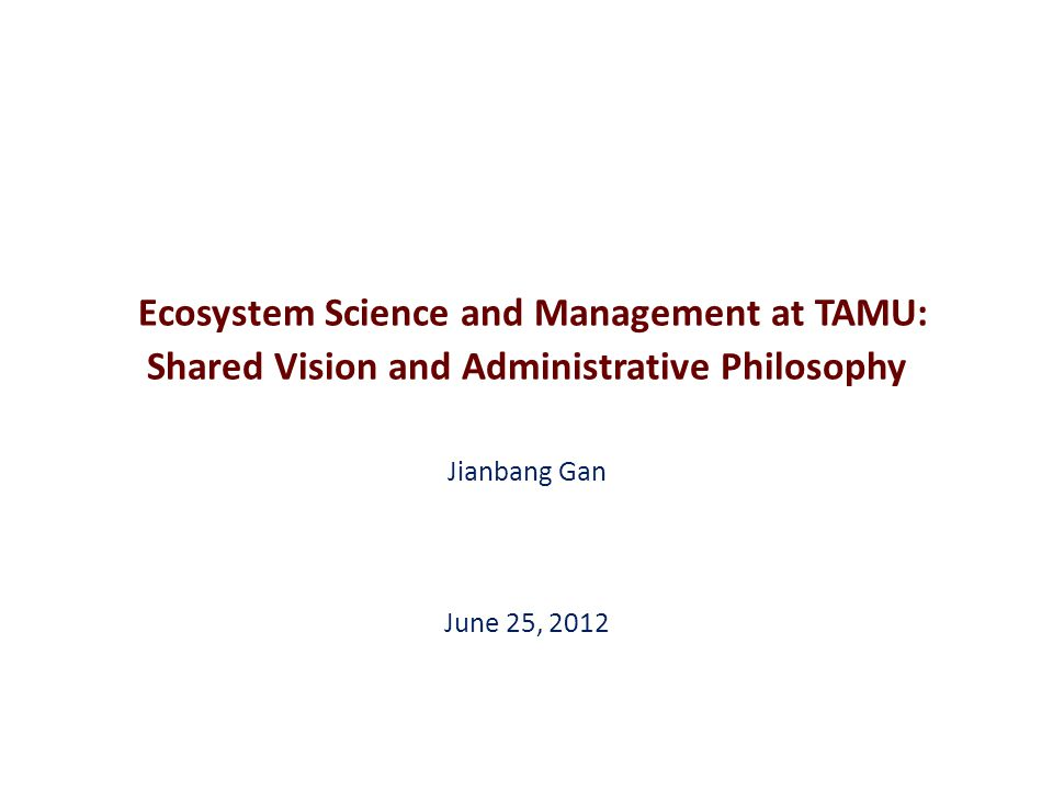 Ecosystem Science and Management at TAMU: Shared Vision and Administrative Philosophy Jianbang Gan June 25, 2012