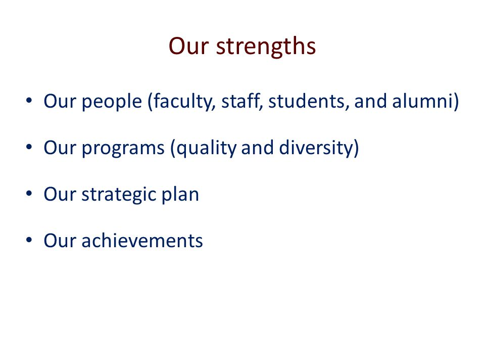 Our strengths Our people (faculty, staff, students, and alumni) Our programs (quality and diversity) Our strategic plan Our achievements