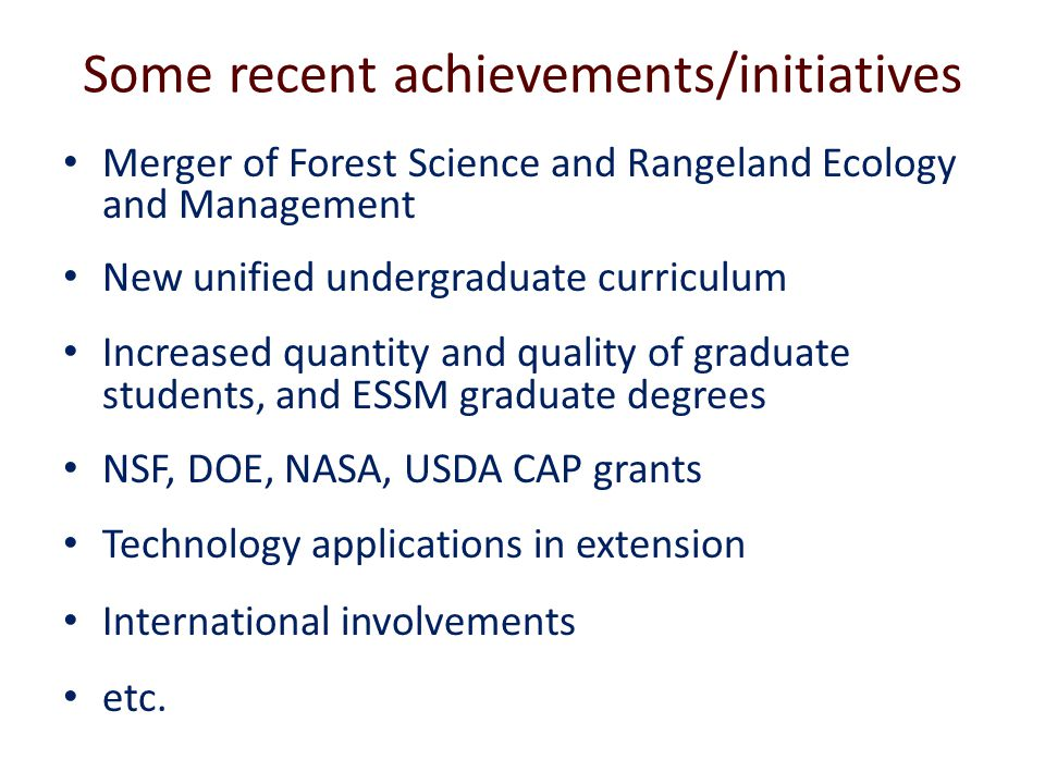 Some recent achievements/initiatives Merger of Forest Science and Rangeland Ecology and Management New unified undergraduate curriculum Increased quantity and quality of graduate students, and ESSM graduate degrees NSF, DOE, NASA, USDA CAP grants Technology applications in extension International involvements etc.