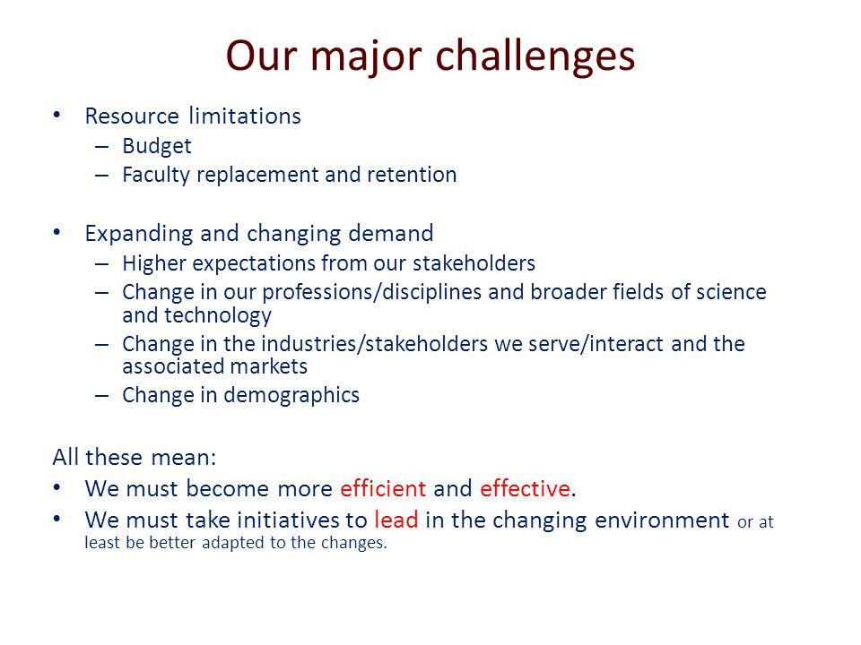 Our major challenges Resource limitations – Budget – Faculty replacement and retention Expanding and changing demand – Higher expectations from our stakeholders – Change in our professions/disciplines and broader fields of science and technology – Change in the industries/stakeholders we serve/interact and the associated markets – Change in demographics All these mean: We must become more efficient and effective.