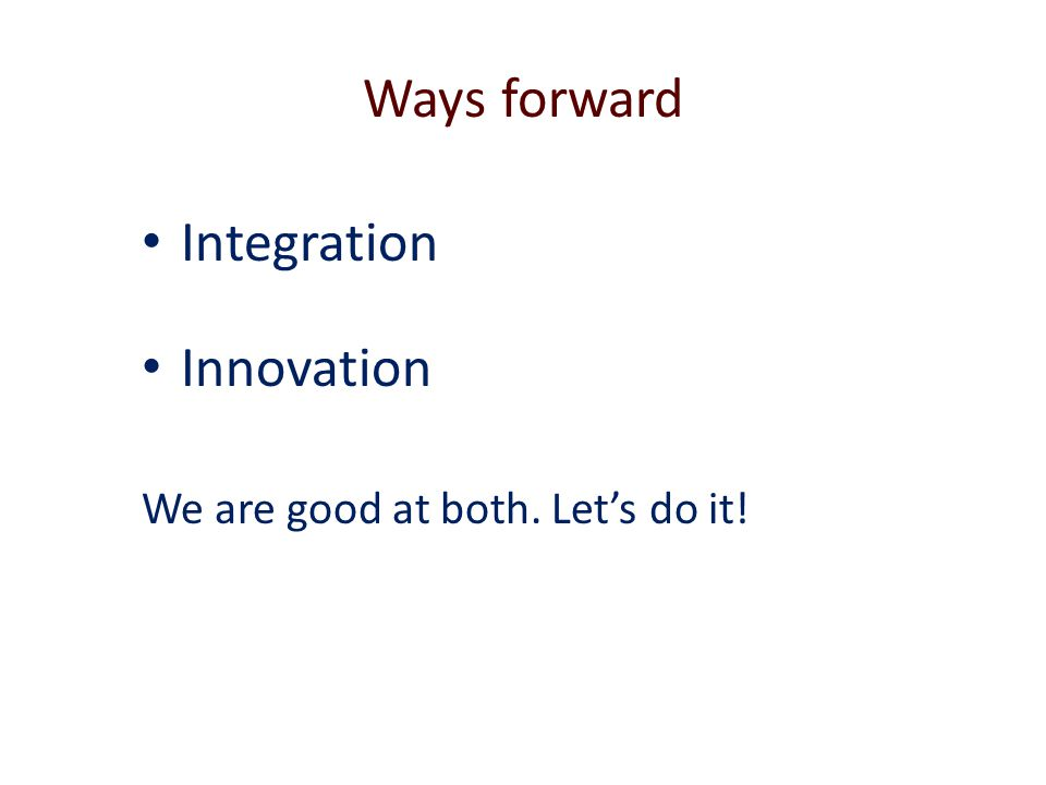 Ways forward Integration Innovation We are good at both. Let's do it!
