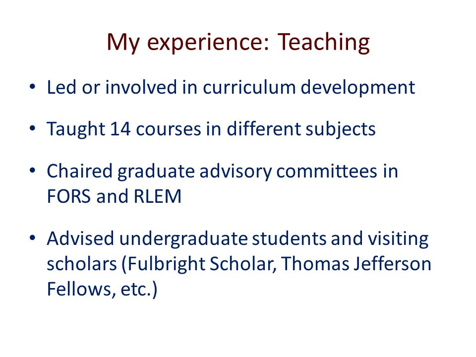 My experience: Teaching Led or involved in curriculum development Taught 14 courses in different subjects Chaired graduate advisory committees in FORS and RLEM Advised undergraduate students and visiting scholars (Fulbright Scholar, Thomas Jefferson Fellows, etc.)