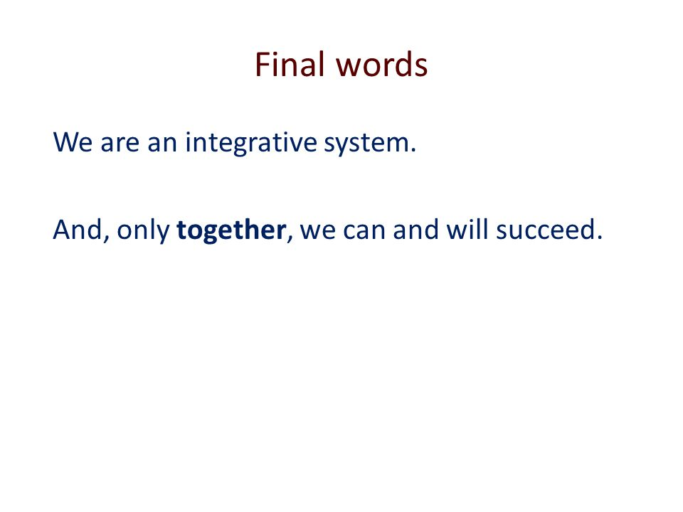 Final words We are an integrative system. And, only together, we can and will succeed.