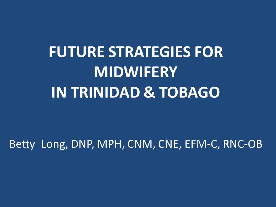 FUTURE STRATEGIES FOR MIDWIFERY IN TRINIDAD & TOBAGO Betty Long, DNP, MPH, CNM, CNE, EFM-C, RNC-OB