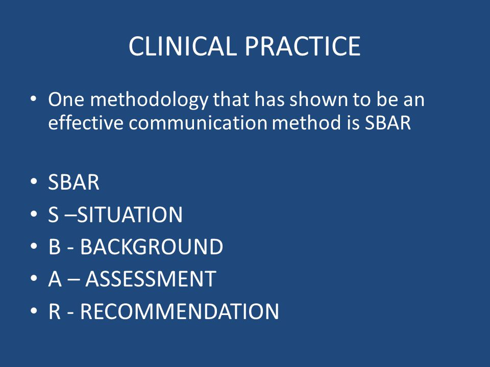 CLINICAL PRACTICE One methodology that has shown to be an effective communication method is SBAR SBAR S –SITUATION B - BACKGROUND A – ASSESSMENT R - R