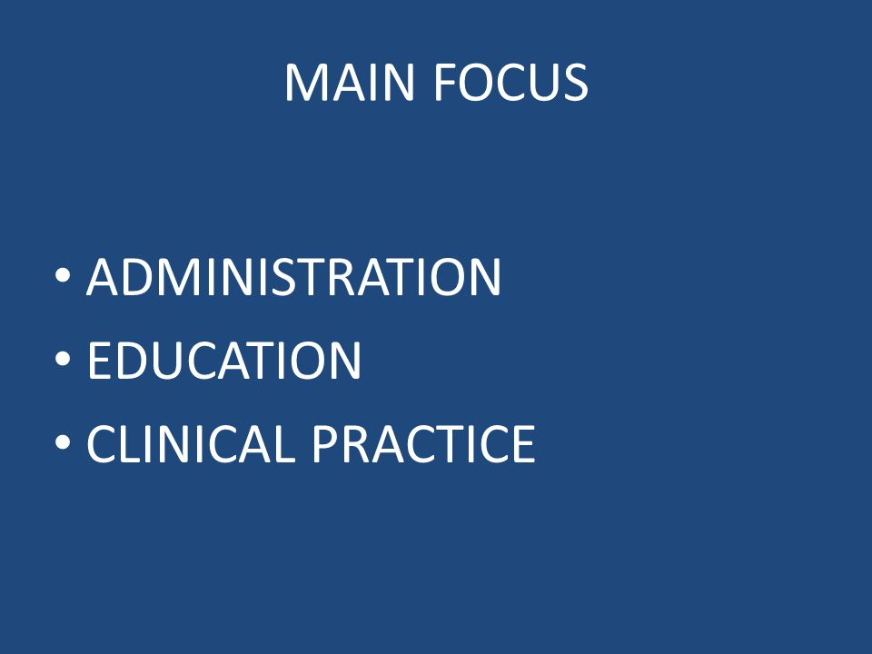 MAIN FOCUS ADMINISTRATION EDUCATION CLINICAL PRACTICE