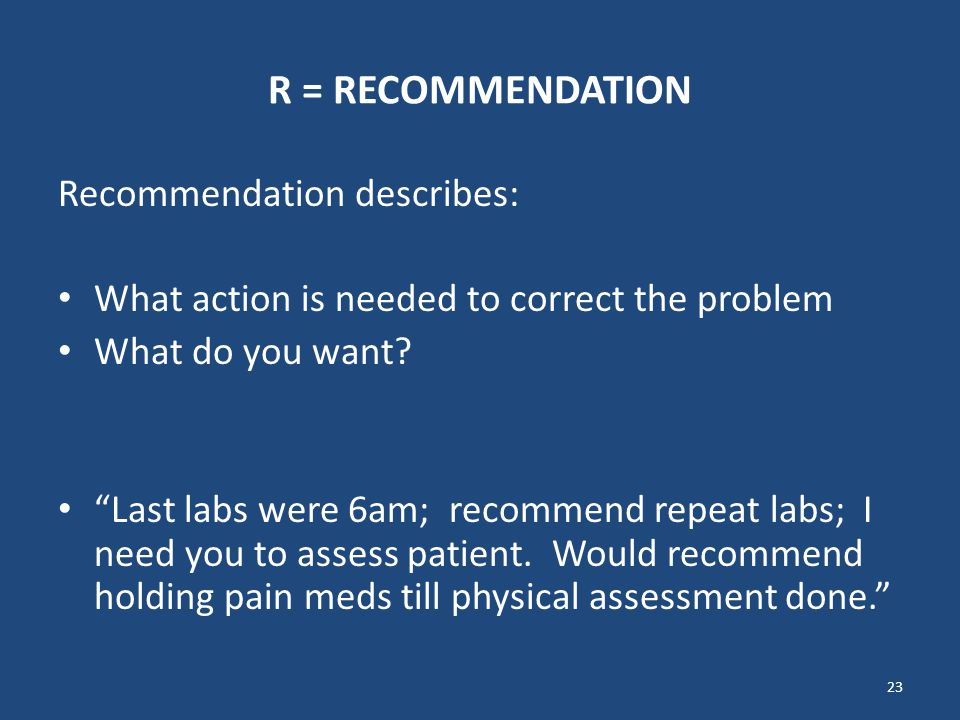 "23 R = RECOMMENDATION Recommendation describes: What action is needed to correct the problem What do you want? ""Last labs were 6am; recommend repeat l"