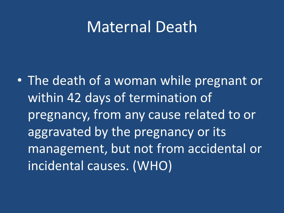 Maternal Death The death of a woman while pregnant or within 42 days of termination of pregnancy, from any cause related to or aggravated by the pregn