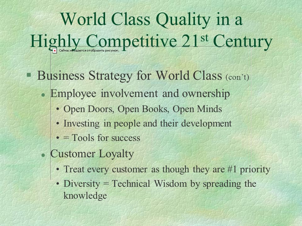 World Class Quality in a Highly Competitive 21 st Century §Business Strategy for World Class (con't) l Employee involvement and ownership Open Doors, Open Books, Open Minds Investing in people and their development = Tools for success l Customer Loyalty Treat every customer as though they are #1 priority Diversity = Technical Wisdom by spreading the knowledge