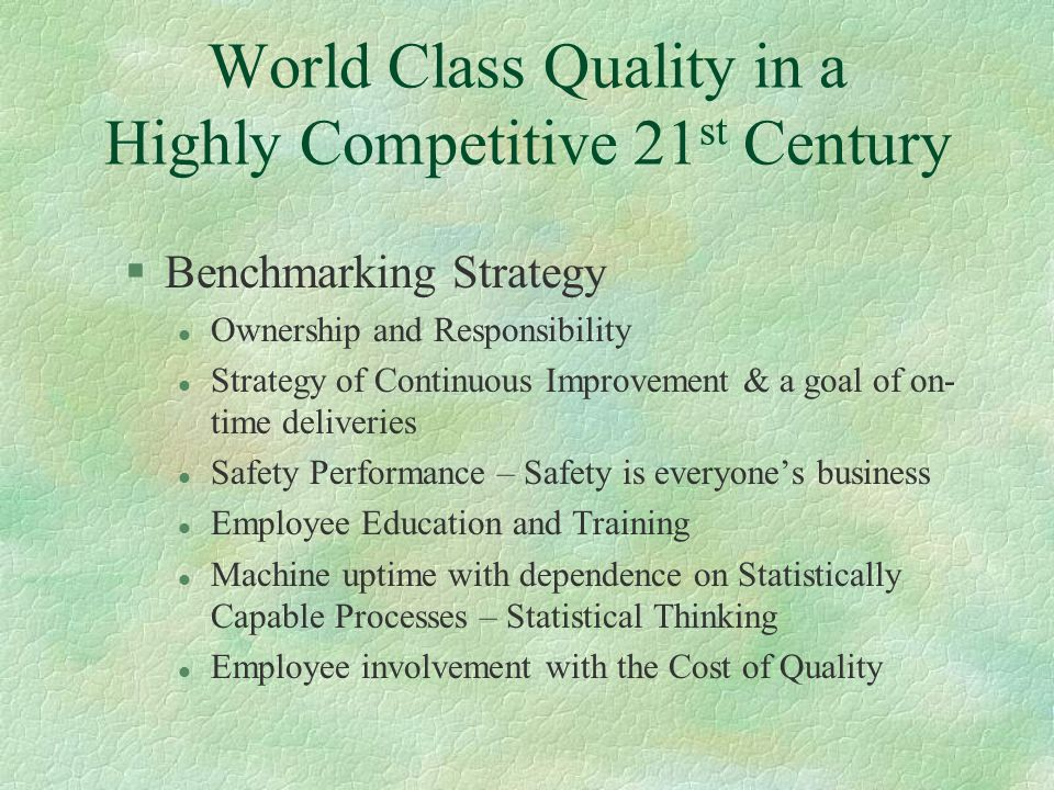 World Class Quality in a Highly Competitive 21 st Century §Benchmarking Strategy l Ownership and Responsibility l Strategy of Continuous Improvement & a goal of on- time deliveries l Safety Performance – Safety is everyone's business l Employee Education and Training l Machine uptime with dependence on Statistically Capable Processes – Statistical Thinking l Employee involvement with the Cost of Quality