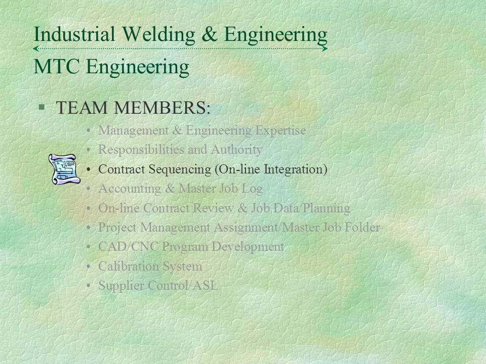 §TEAM MEMBERS: Management & Engineering Expertise Responsibilities and Authority Contract Sequencing (On-line Integration) Accounting & Master Job Log On-line Contract Review & Job Data/Planning Project Management Assignment/Master Job Folder CAD/CNC Program Development Calibration System Supplier Control/ASL MTC Engineering Industrial Welding & Engineering
