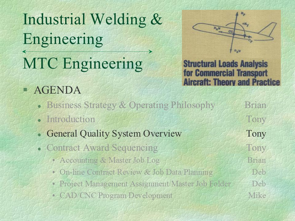 §AGENDA l Business Strategy & Operating PhilosophyBrian l IntroductionTony l General Quality System OverviewTony l Contract Award SequencingTony Accounting & Master Job LogBrian On-line Contract Review & Job Data/PlanningDeb Project Management Assignment/Master Job FolderDeb CAD/CNC Program DevelopmentMike MTC Engineering Industrial Welding & Engineering