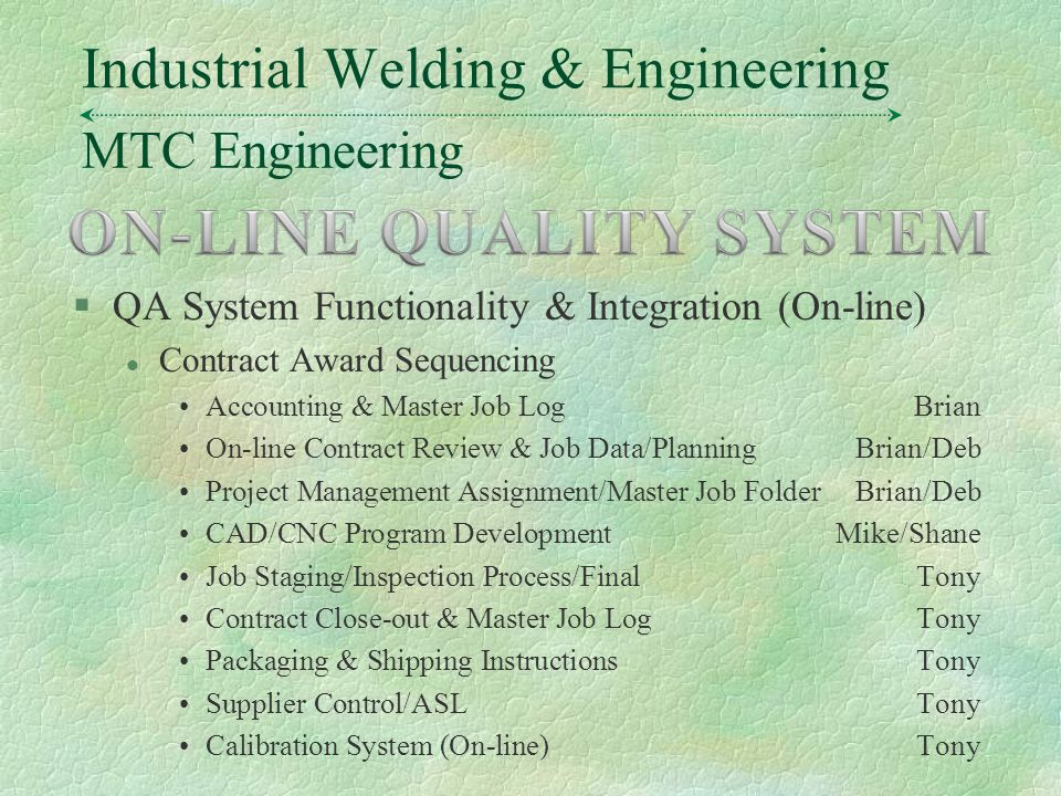 MTC Engineering Industrial Welding & Engineering §QA System Functionality & Integration (On-line) l Contract Award Sequencing Accounting & Master Job LogBrian On-line Contract Review & Job Data/PlanningBrian/Deb Project Management Assignment/Master Job FolderBrian/Deb CAD/CNC Program DevelopmentMike/Shane Job Staging/Inspection Process/FinalTony Contract Close-out & Master Job LogTony Packaging & Shipping InstructionsTony Supplier Control/ASLTony Calibration System (On-line)Tony