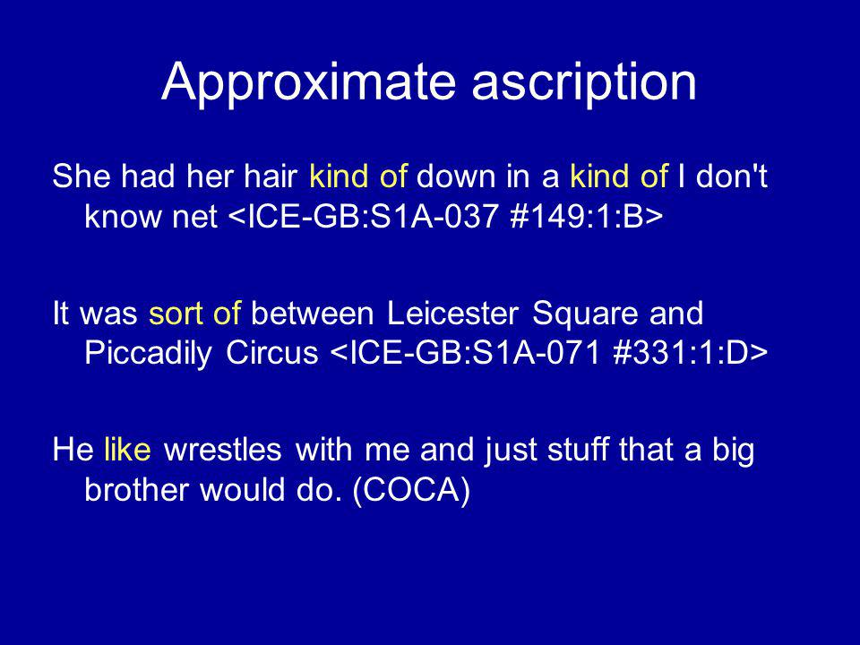 Approximate ascription She had her hair kind of down in a kind of I don t know net It was sort of between Leicester Square and Piccadily Circus He like wrestles with me and just stuff that a big brother would do.