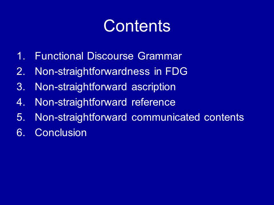 Contents 1.Functional Discourse Grammar 2.Non-straightforwardness in FDG 3.Non-straightforward ascription 4.Non-straightforward reference 5.Non-straightforward communicated contents 6.Conclusion