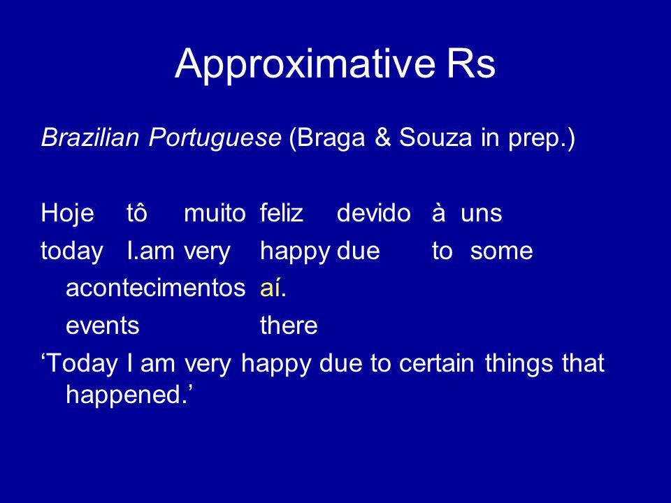 Approximative Rs Brazilian Portuguese (Braga & Souza in prep.) Hojetômuitofelizdevidoàuns todayI.amveryhappyduetosome acontecimentosaí.