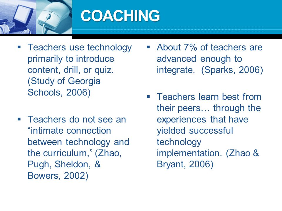 COACHING  Teachers use technology primarily to introduce content, drill, or quiz.
