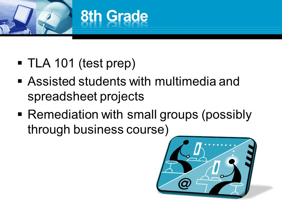  TLA 101 (test prep)  Assisted students with multimedia and spreadsheet projects  Remediation with small groups (possibly through business course)