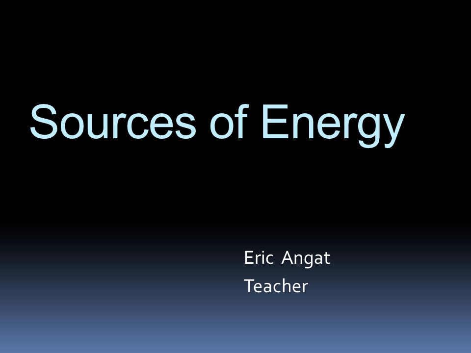 Sources of Energy Eric Angat Teacher