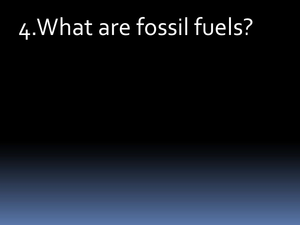 4.What are fossil fuels?