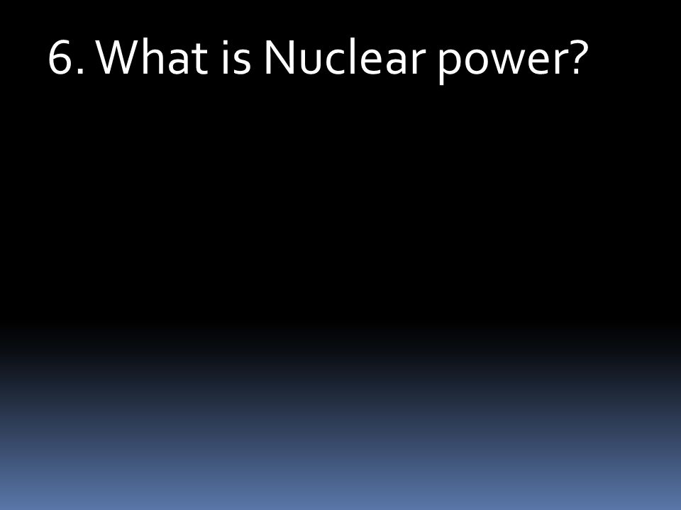 6. What is Nuclear power?