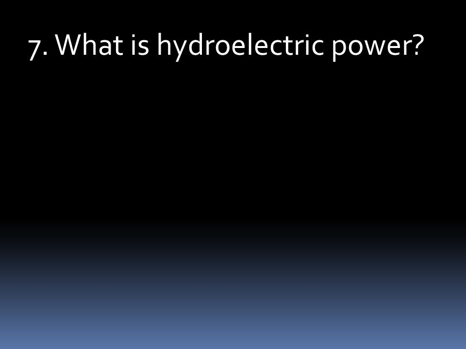 7. What is hydroelectric power?