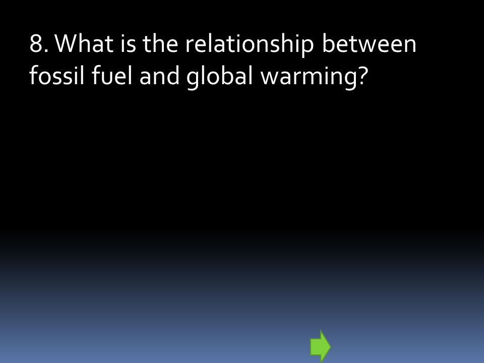 8. What is the relationship between fossil fuel and global warming?