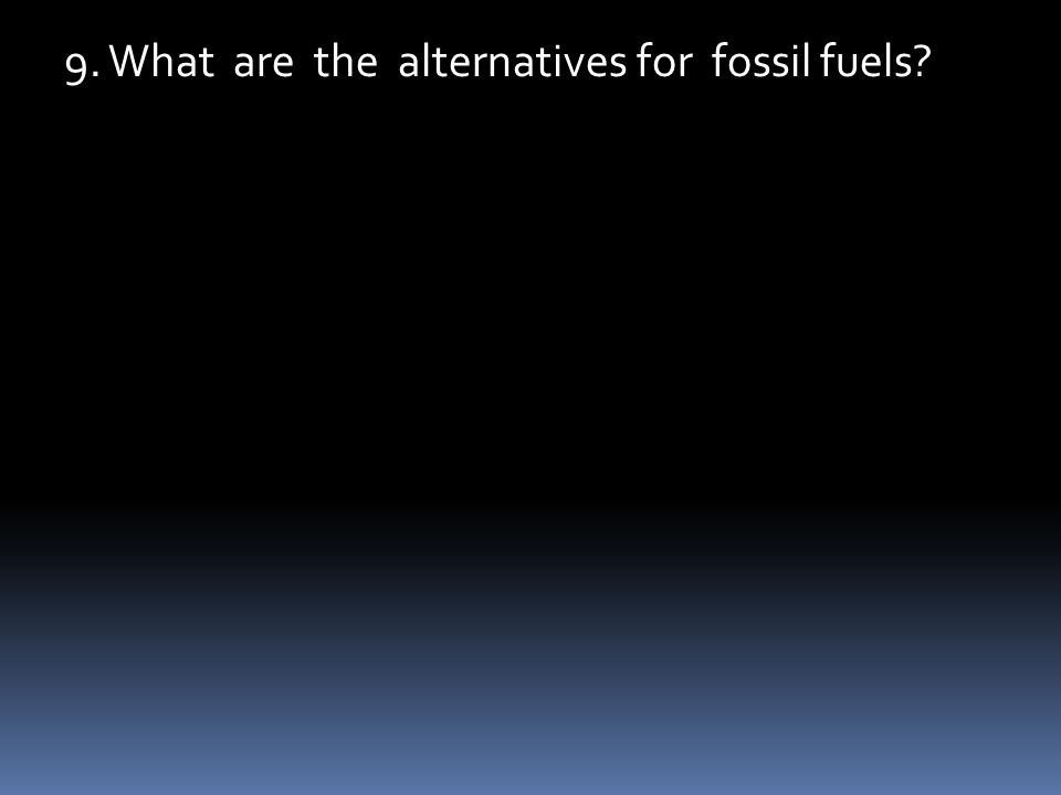 9. What are the alternatives for fossil fuels?