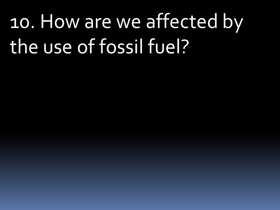 10. How are we affected by the use of fossil fuel?
