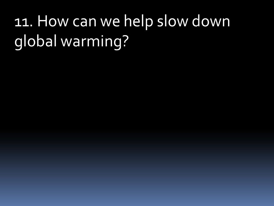 11. How can we help slow down global warming?
