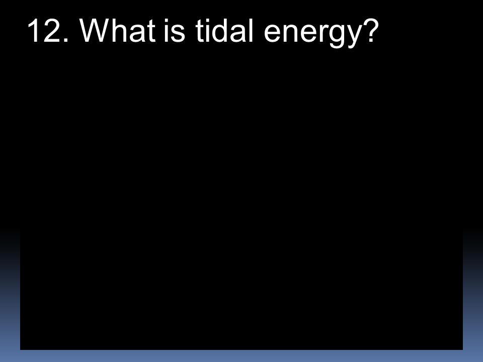 12. What is tidal energy?