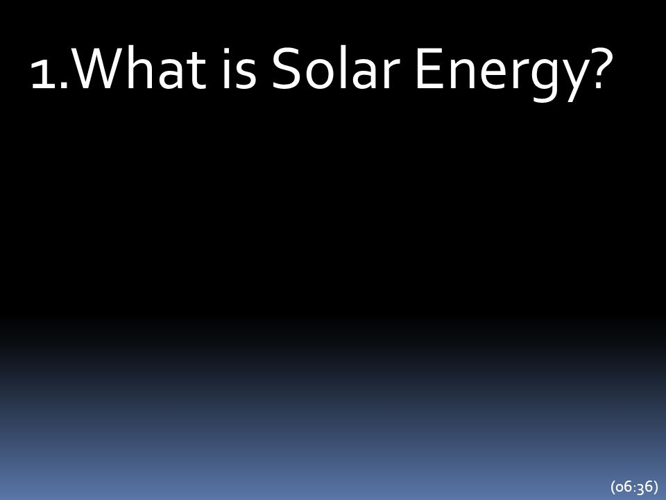 1.What is Solar Energy? (06:36)