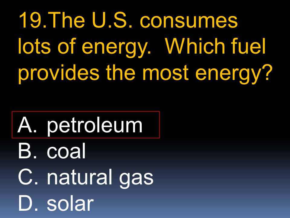 19.The U.S. consumes lots of energy. Which fuel provides the most energy? A.petroleum B.coal C.natural gas D.solar