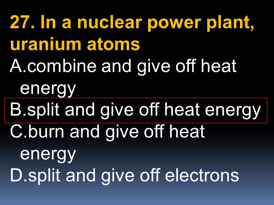 27. In a nuclear power plant, uranium atoms A.combine and give off heat energy B.split and give off heat energy C.burn and give off heat energy D.spli