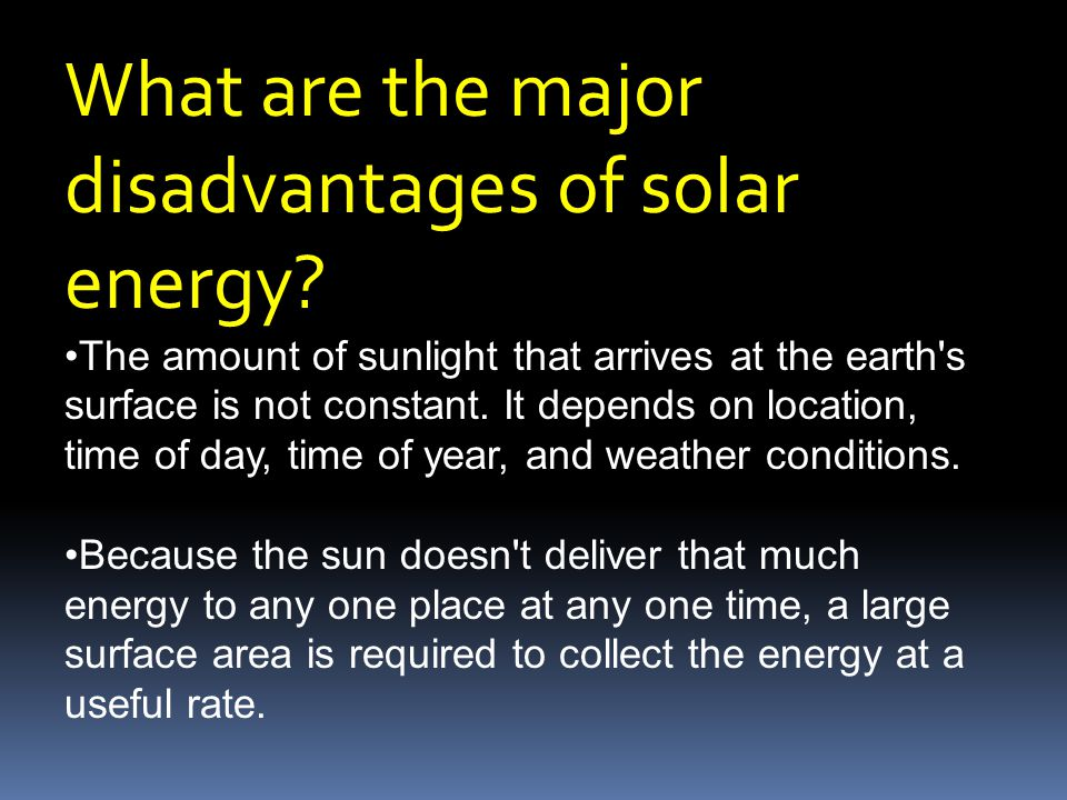 What are the major disadvantages of solar energy? The amount of sunlight that arrives at the earth's surface is not constant. It depends on location,