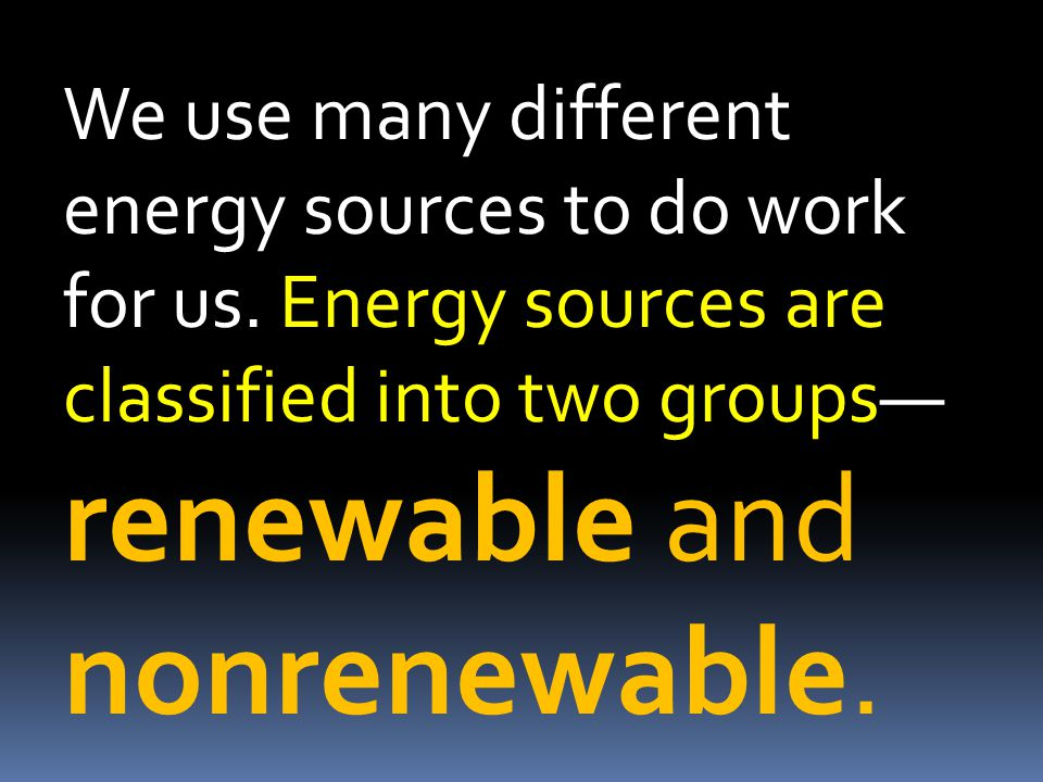 We use many different energy sources to do work for us. Energy sources are classified into two groups— renewable and nonrenewable.