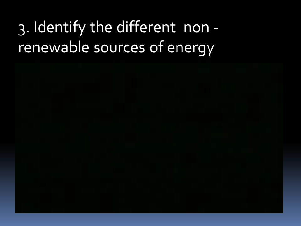 3. Identify the different non - renewable sources of energy