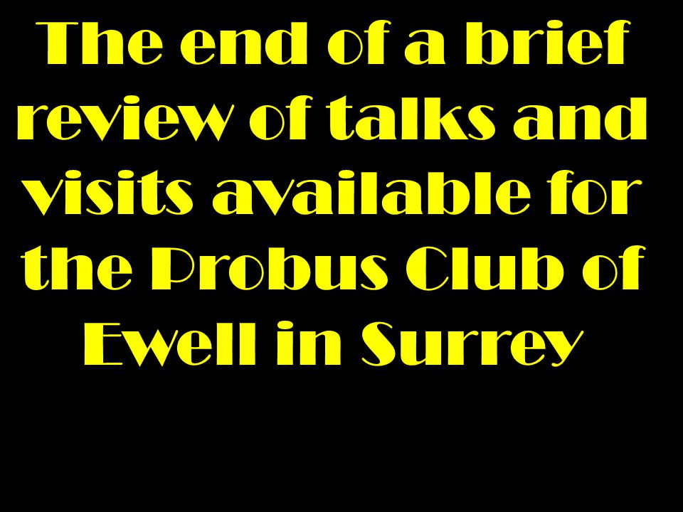 The end of a brief review of talks and visits available for the Probus Club of Ewell in Surrey