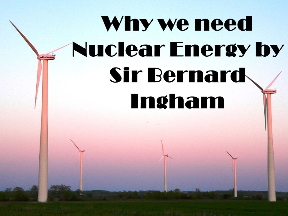 Why we need Nuclear Energy by Sir Bernard Ingham
