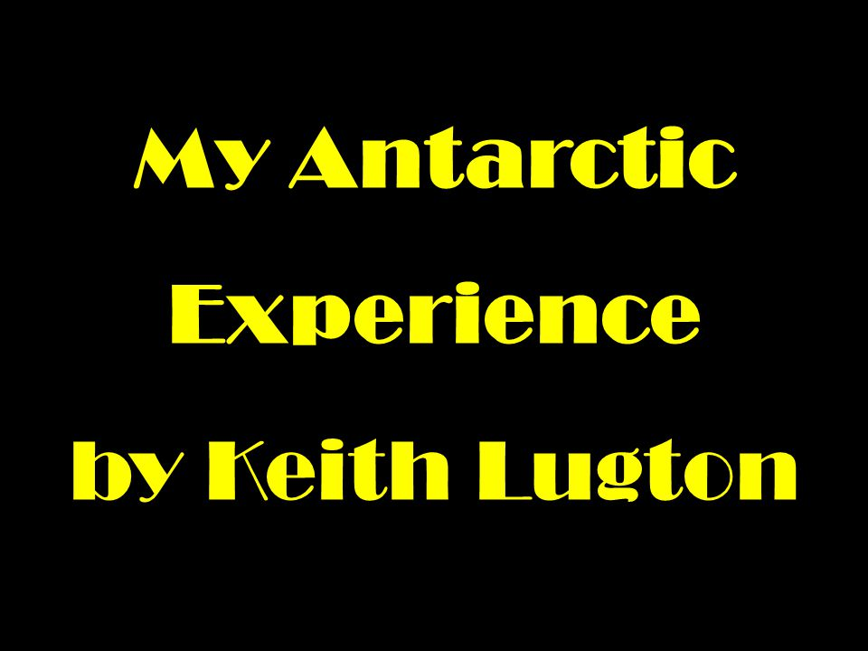 My Antarctic Experience by Keith Lugton