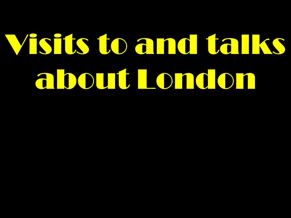 Visits to and talks about London