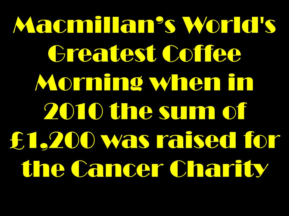 Macmillan's World s Greatest Coffee Morning when in 2010 the sum of £1,200 was raised for the Cancer Charity