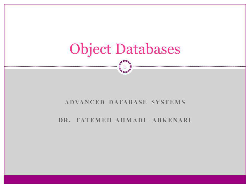 ADVANCED DATABASE SYSTEMS DR. FATEMEH AHMADI- ABKENARI 1 Object Databases