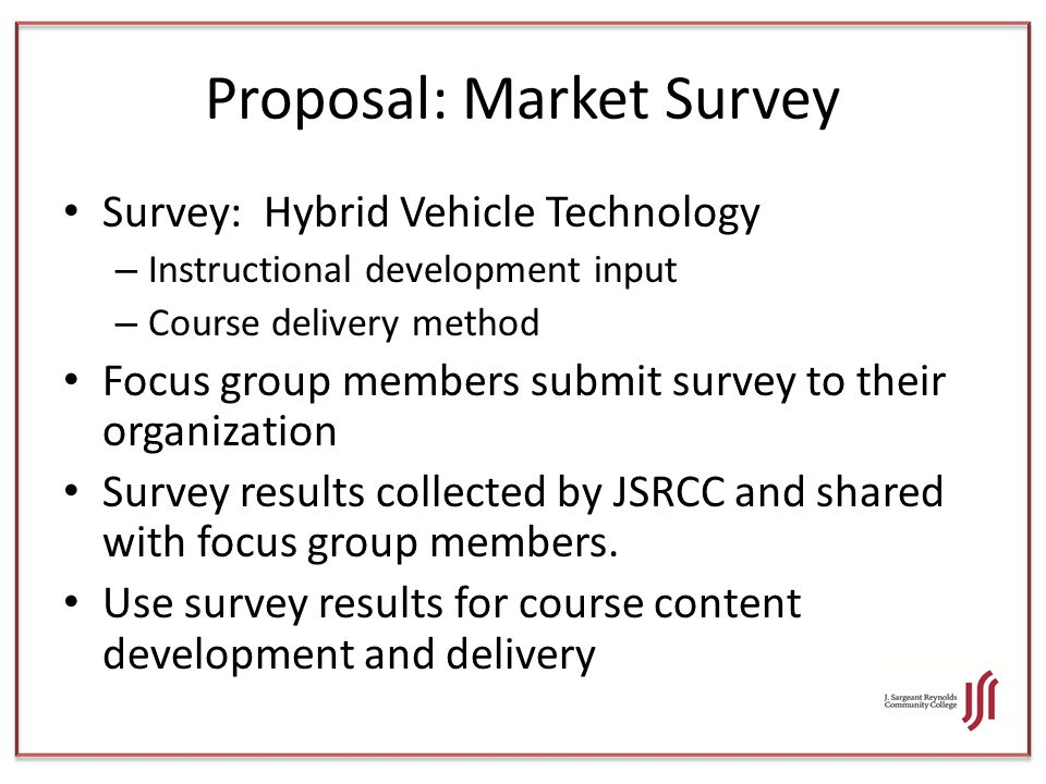 Proposal: Market Survey Survey: Hybrid Vehicle Technology – Instructional development input – Course delivery method Focus group members submit survey to their organization Survey results collected by JSRCC and shared with focus group members.
