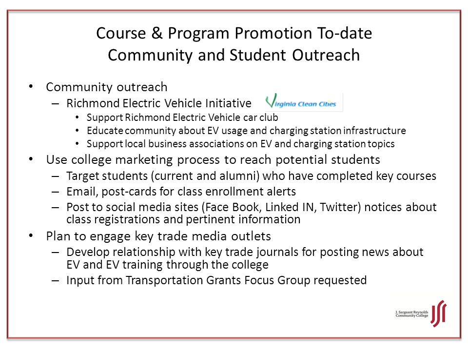 Course & Program Promotion To-date Community and Student Outreach Community outreach – Richmond Electric Vehicle Initiative Support Richmond Electric Vehicle car club Educate community about EV usage and charging station infrastructure Support local business associations on EV and charging station topics Use college marketing process to reach potential students – Target students (current and alumni) who have completed key courses – Email, post-cards for class enrollment alerts – Post to social media sites (Face Book, Linked IN, Twitter) notices about class registrations and pertinent information Plan to engage key trade media outlets – Develop relationship with key trade journals for posting news about EV and EV training through the college – Input from Transportation Grants Focus Group requested