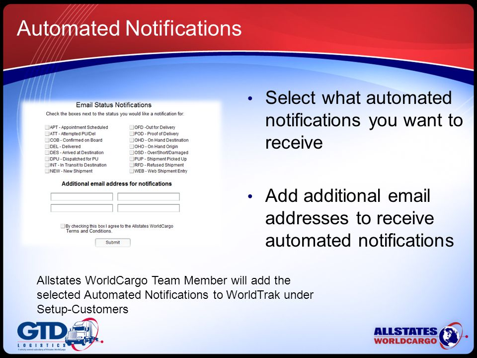 Select what automated notifications you want to receive Add additional email addresses to receive automated notifications Allstates WorldCargo Team Member will add the selected Automated Notifications to WorldTrak under Setup-Customers