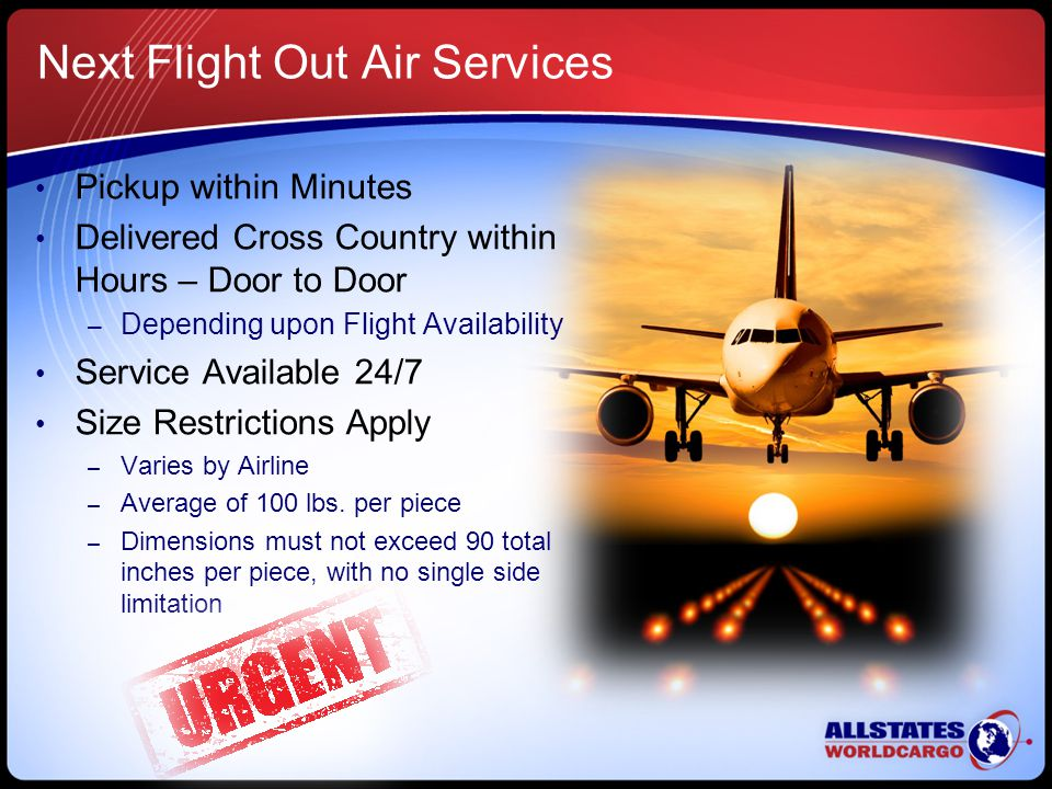 Next Flight Out Air Services Pickup within Minutes Delivered Cross Country within Hours – Door to Door – Depending upon Flight Availability Service Available 24/7 Size Restrictions Apply – Varies by Airline – Average of 100 lbs.