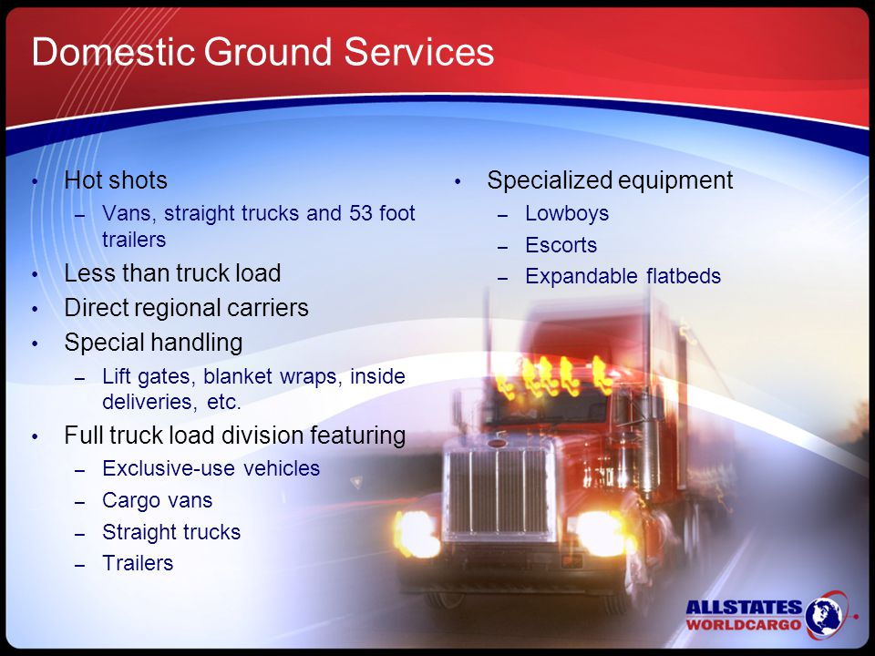 Domestic Ground Services Hot shots – Vans, straight trucks and 53 foot trailers Less than truck load Direct regional carriers Special handling – Lift gates, blanket wraps, inside deliveries, etc.